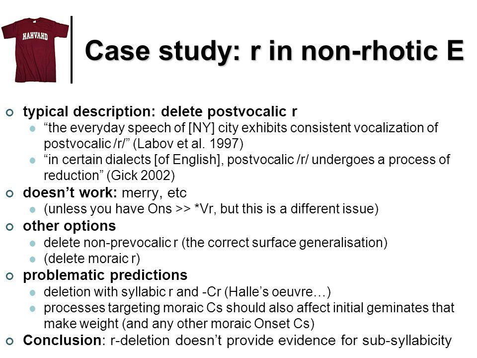 Case study: r in non-rhotic E typical description: delete postvocalic r the everyday speech of [NY] city exhibits consistent vocalization of postvocalic /r/ (Labov et al.