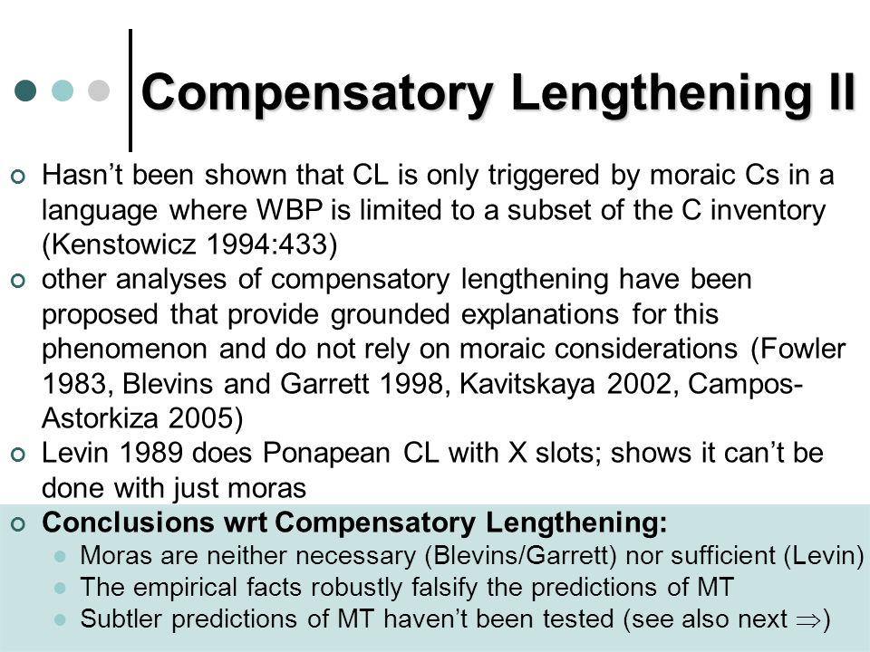 Compensatory Lengthening II Hasnt been shown that CL is only triggered by moraic Cs in a language where WBP is limited to a subset of the C inventory (Kenstowicz 1994:433) other analyses of compensatory lengthening have been proposed that provide grounded explanations for this phenomenon and do not rely on moraic considerations (Fowler 1983, Blevins and Garrett 1998, Kavitskaya 2002, Campos- Astorkiza 2005) Levin 1989 does Ponapean CL with X slots; shows it cant be done with just moras Conclusions wrt Compensatory Lengthening: Moras are neither necessary (Blevins/Garrett) nor sufficient (Levin) The empirical facts robustly falsify the predictions of MT Subtler predictions of MT havent been tested (see also next )