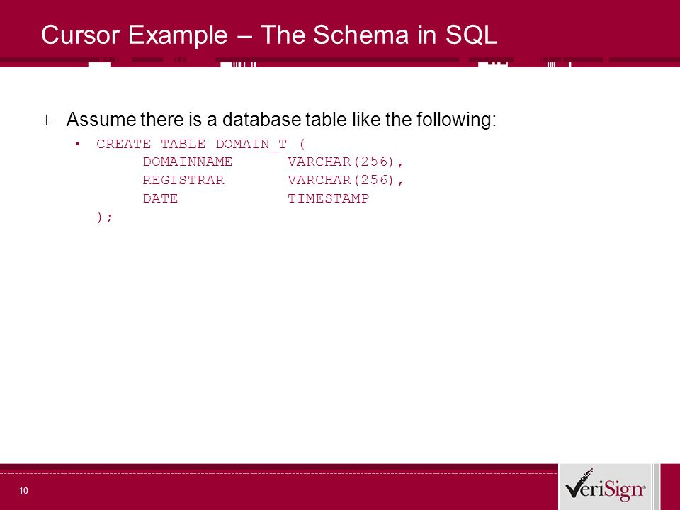10 Cursor Example – The Schema in SQL + Assume there is a database table like the following: CREATE TABLE DOMAIN_T ( DOMAINNAME VARCHAR(256), REGISTRAR VARCHAR(256), DATE TIMESTAMP );