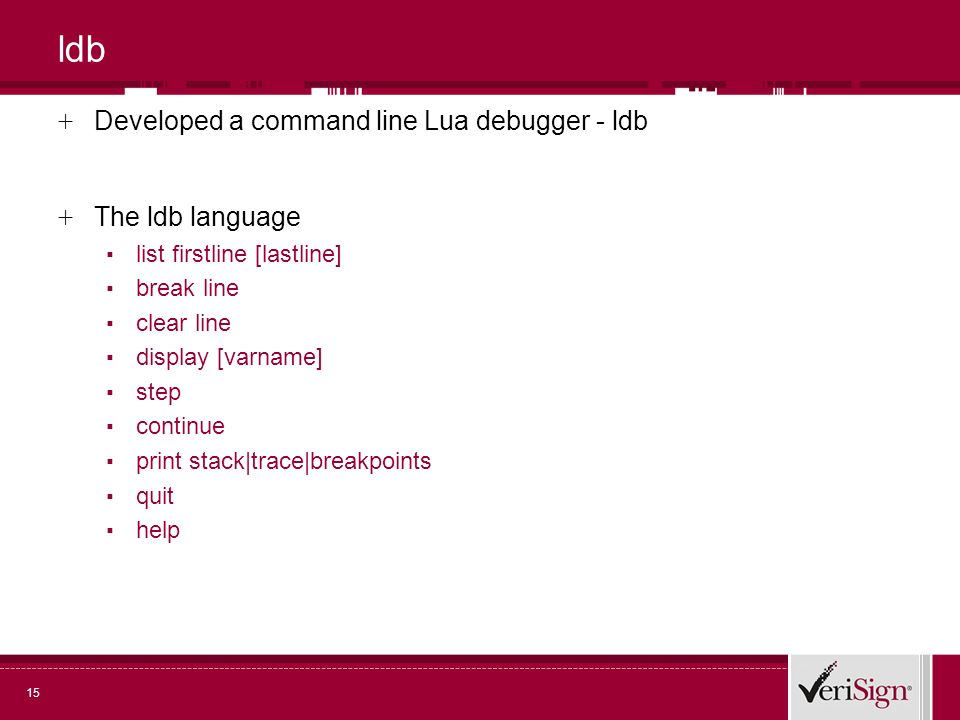 15 ldb + Developed a command line Lua debugger - ldb + The ldb language list firstline [lastline] break line clear line display [varname] step continue print stack|trace|breakpoints quit help