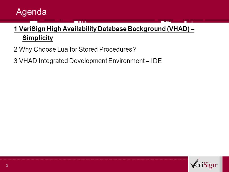 2 Agenda 1 VeriSign High Availability Database Background (VHAD) – Simplicity 2 Why Choose Lua for Stored Procedures.