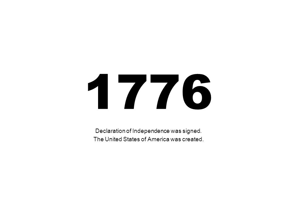 1776 Declaration of Independence was signed. The United States of America was created.