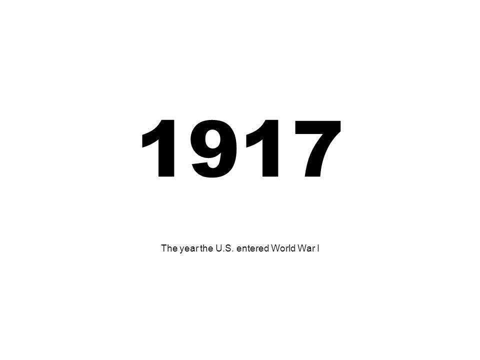 1917 The year the U.S. entered World War I