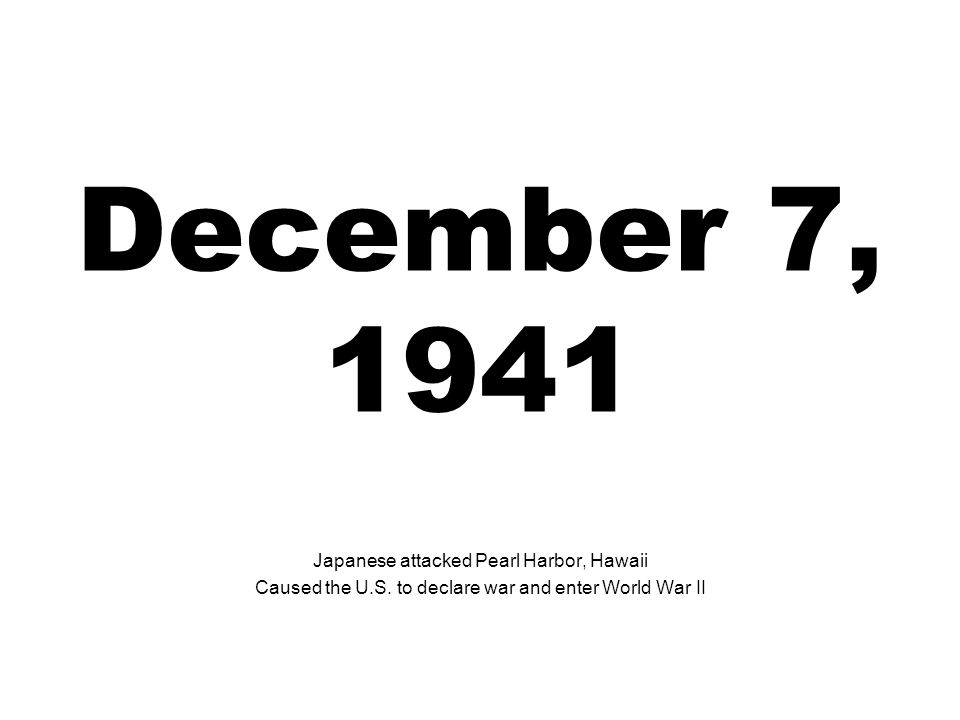 December 7, 1941 Japanese attacked Pearl Harbor, Hawaii Caused the U.S. to declare war and enter World War II