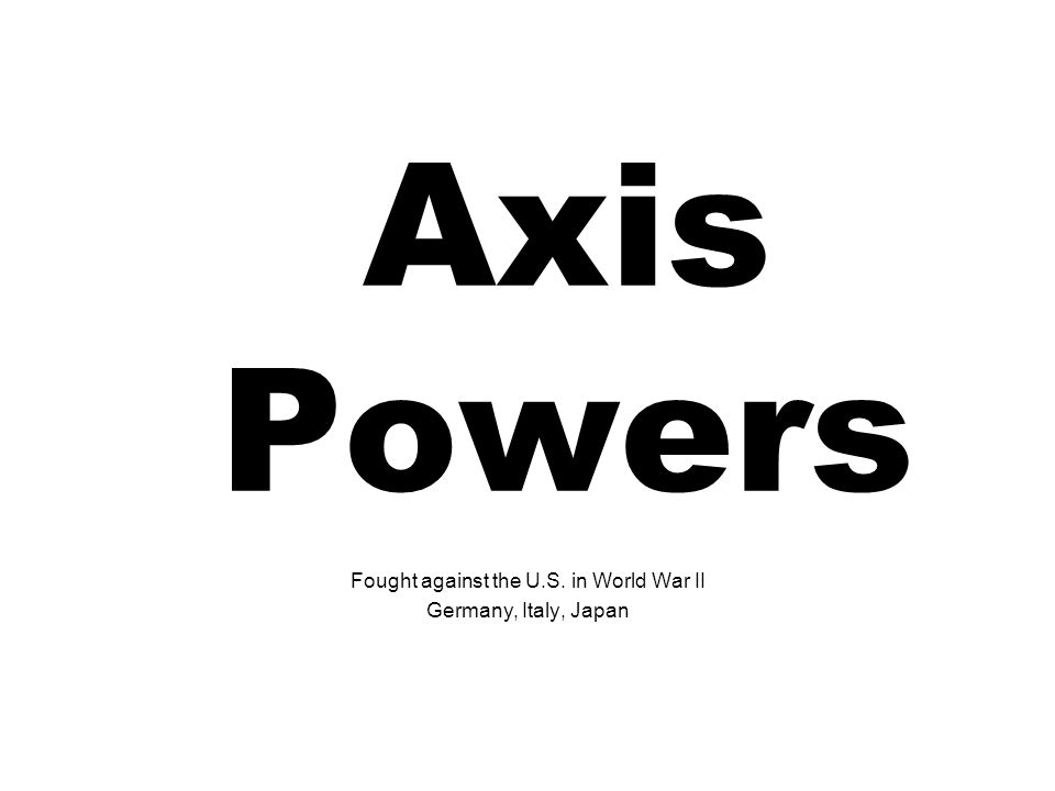 Axis Powers Fought against the U.S. in World War II Germany, Italy, Japan