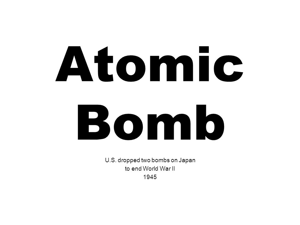 Atomic Bomb U.S. dropped two bombs on Japan to end World War II 1945