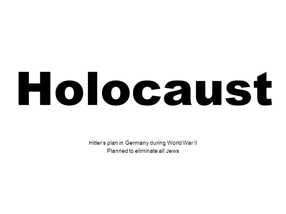 Holocaust Hitlers plan in Germany during World War II Planned to eliminate all Jews