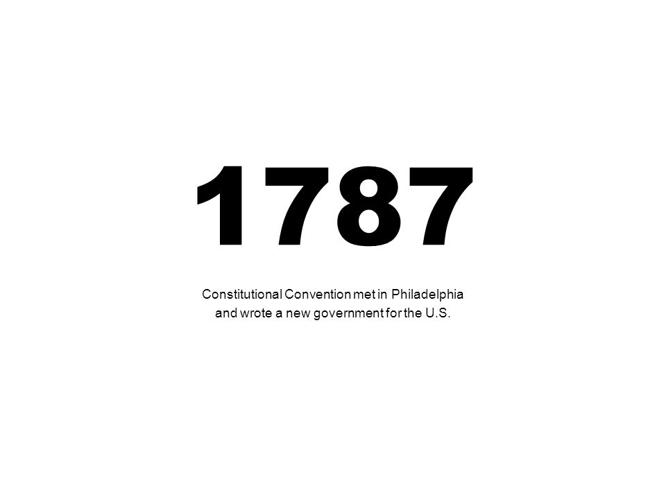 1787 Constitutional Convention met in Philadelphia and wrote a new government for the U.S.