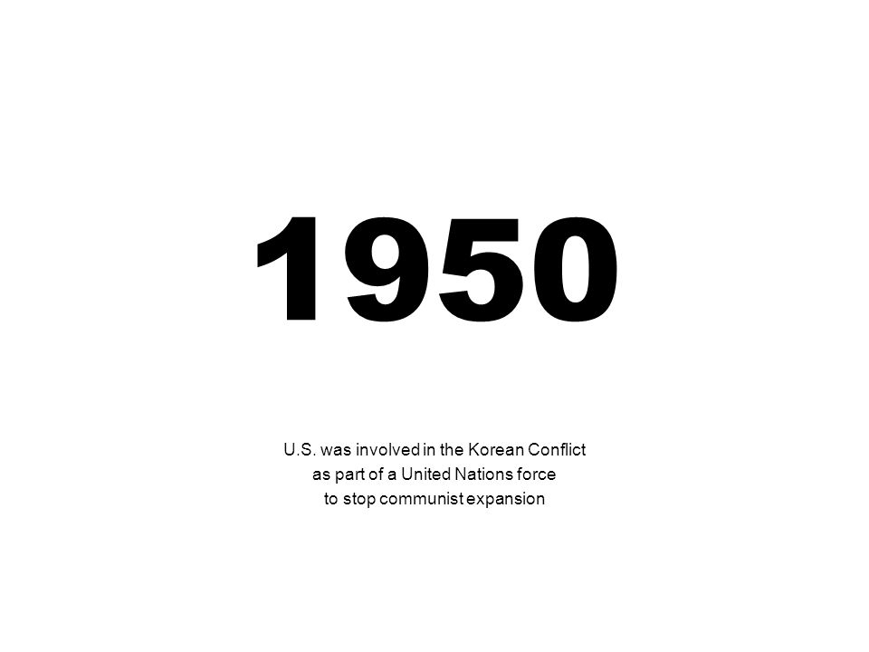 1950 U.S. was involved in the Korean Conflict as part of a United Nations force to stop communist expansion