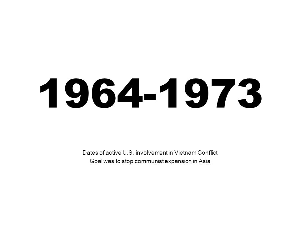 1964-1973 Dates of active U.S. involvement in Vietnam Conflict Goal was to stop communist expansion in Asia
