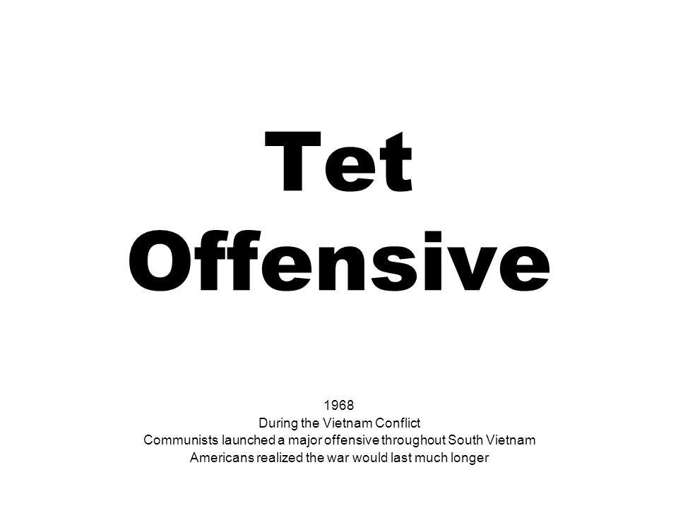 Tet Offensive 1968 During the Vietnam Conflict Communists launched a major offensive throughout South Vietnam Americans realized the war would last much longer