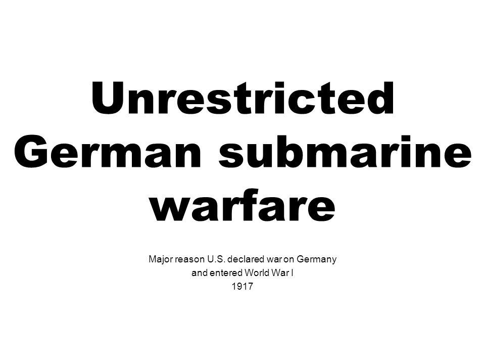 Unrestricted German submarine warfare Major reason U.S. declared war on Germany and entered World War I 1917