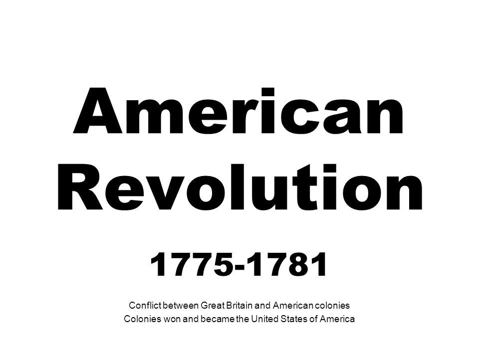 American Revolution 1775-1781 Conflict between Great Britain and American colonies Colonies won and became the United States of America