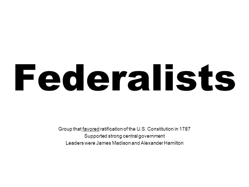 Federalists Group that favored ratification of the U.S.