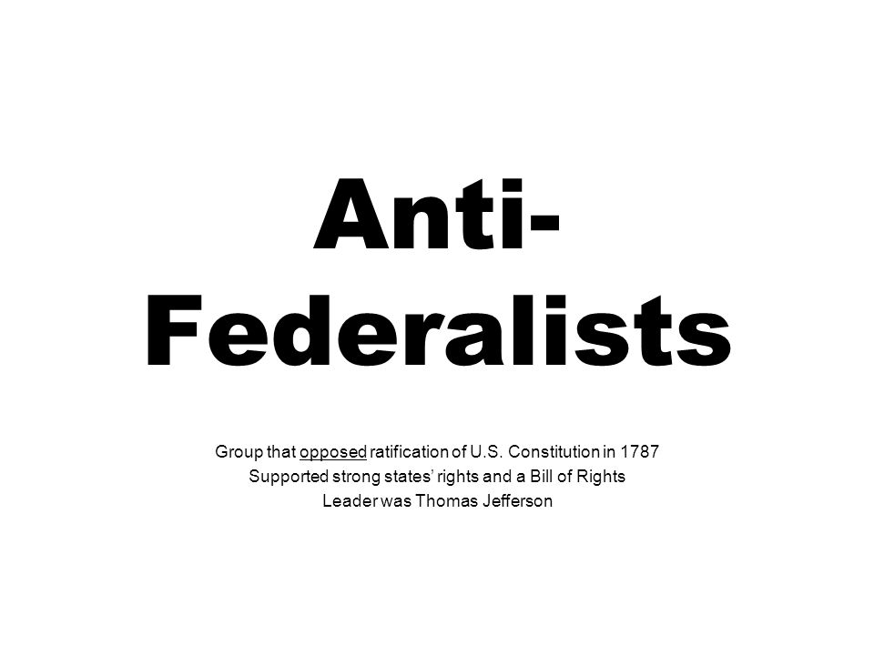Anti- Federalists Group that opposed ratification of U.S.