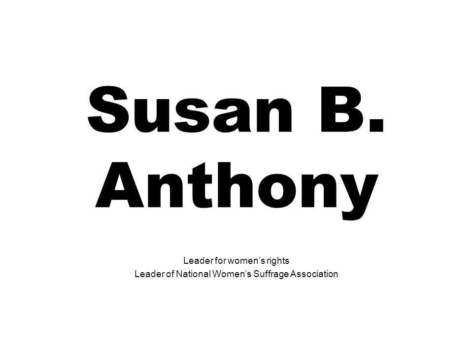 Susan B. Anthony Leader for womens rights Leader of National Womens Suffrage Association