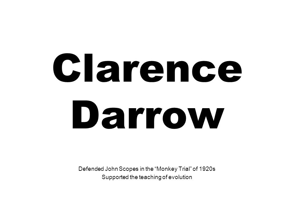 Clarence Darrow Defended John Scopes in the Monkey Trial of 1920s Supported the teaching of evolution