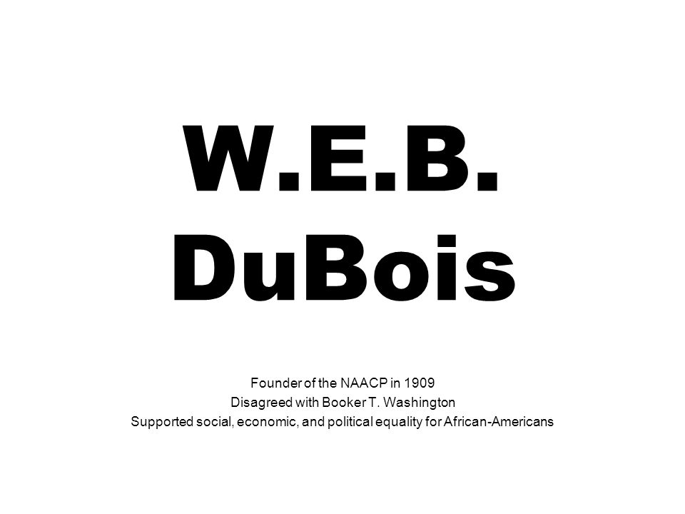 W.E.B. DuBois Founder of the NAACP in 1909 Disagreed with Booker T. Washington Supported social, economic, and political equality for African-American