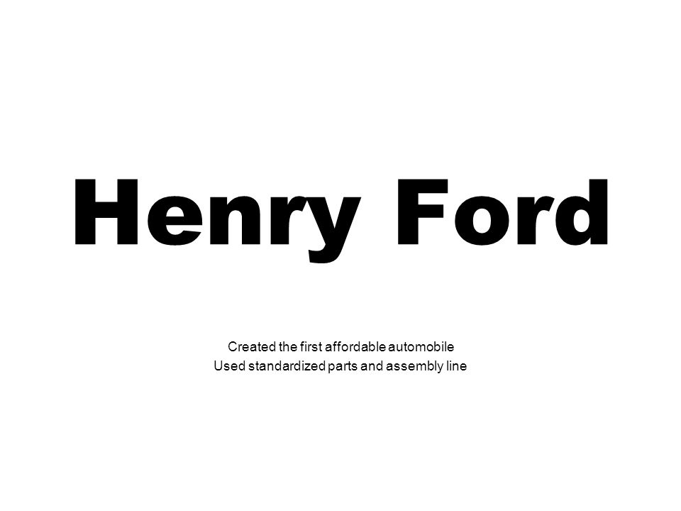 Henry Ford Created the first affordable automobile Used standardized parts and assembly line