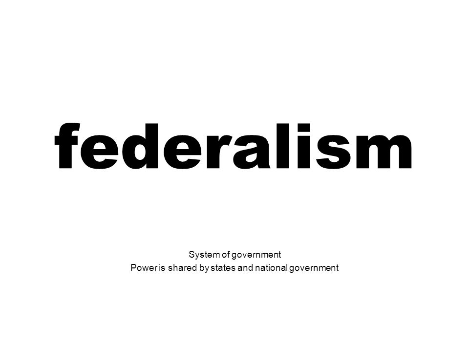 federalism System of government Power is shared by states and national government