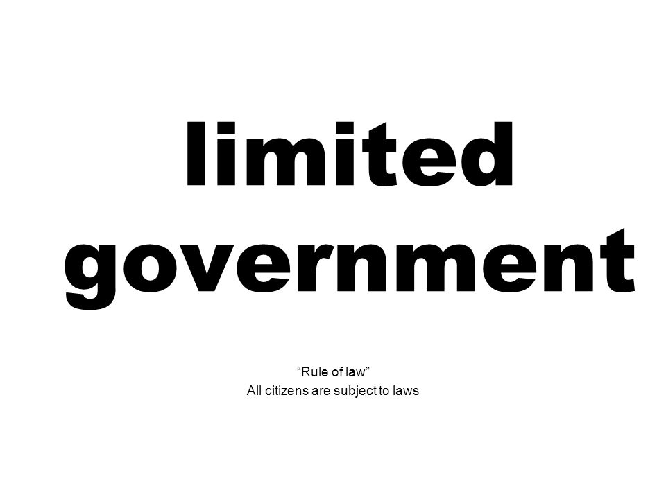 limited government Rule of law All citizens are subject to laws
