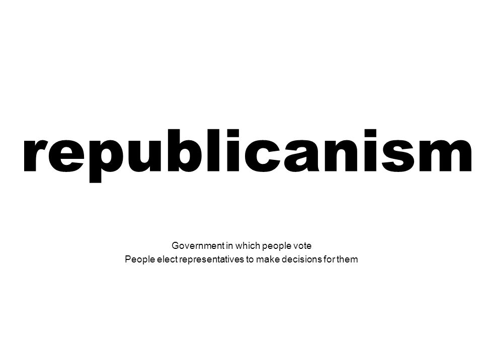 republicanism Government in which people vote People elect representatives to make decisions for them