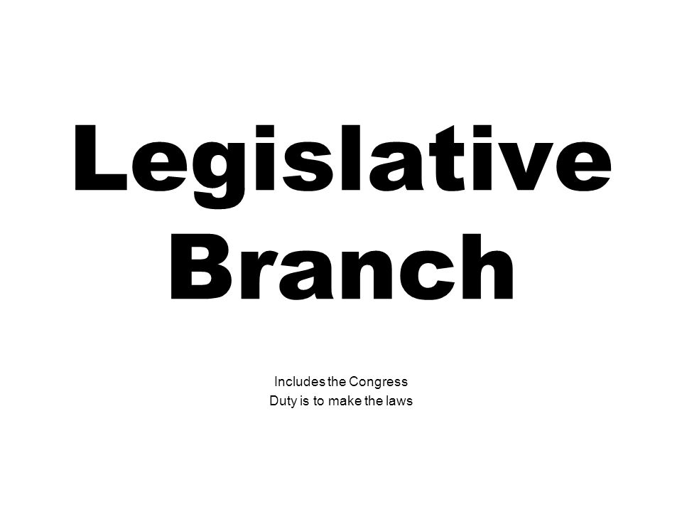 Legislative Branch Includes the Congress Duty is to make the laws