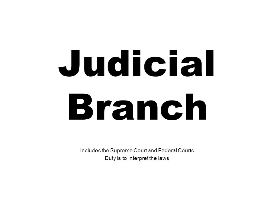 Judicial Branch Includes the Supreme Court and Federal Courts Duty is to interpret the laws