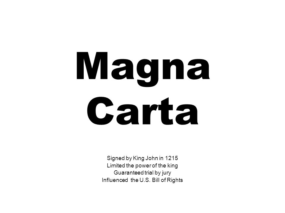 Magna Carta Signed by King John in 1215 Limited the power of the king Guaranteed trial by jury Influenced the U.S. Bill of Rights