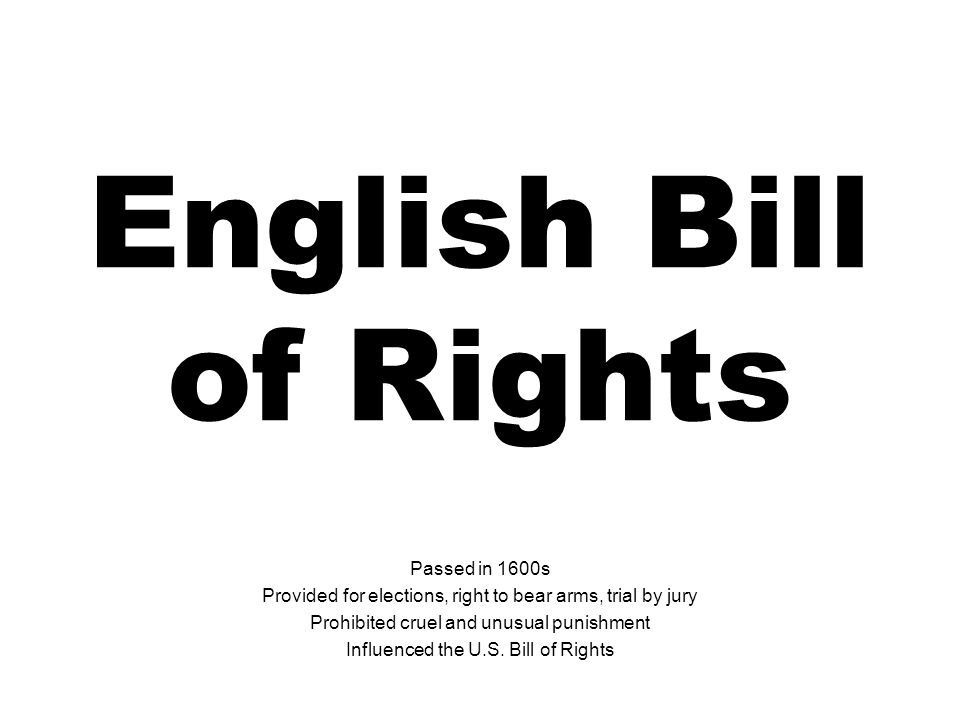English Bill of Rights Passed in 1600s Provided for elections, right to bear arms, trial by jury Prohibited cruel and unusual punishment Influenced th