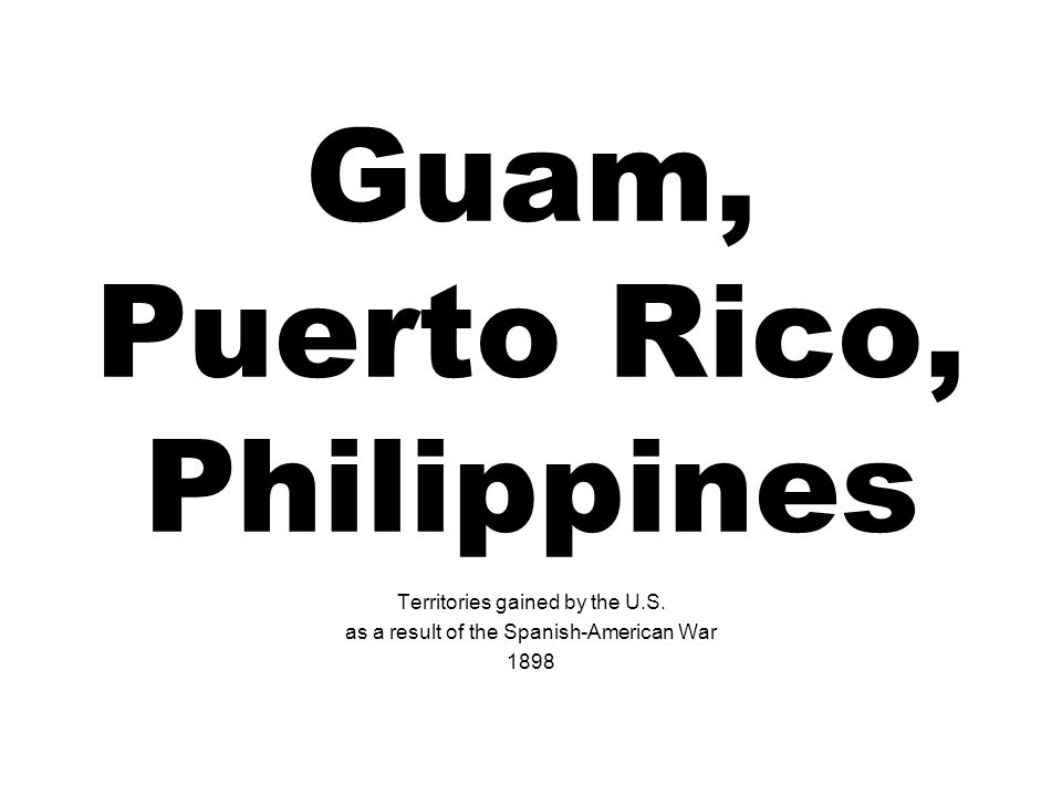 Guam, Puerto Rico, Philippines Territories gained by the U.S.