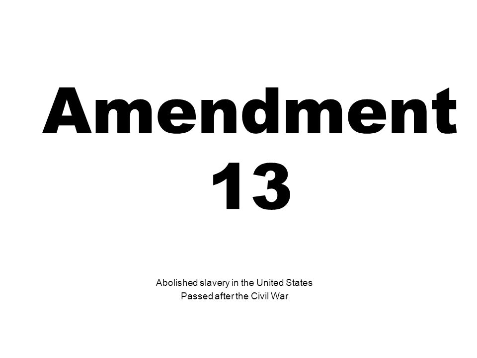 Amendment 13 Abolished slavery in the United States Passed after the Civil War
