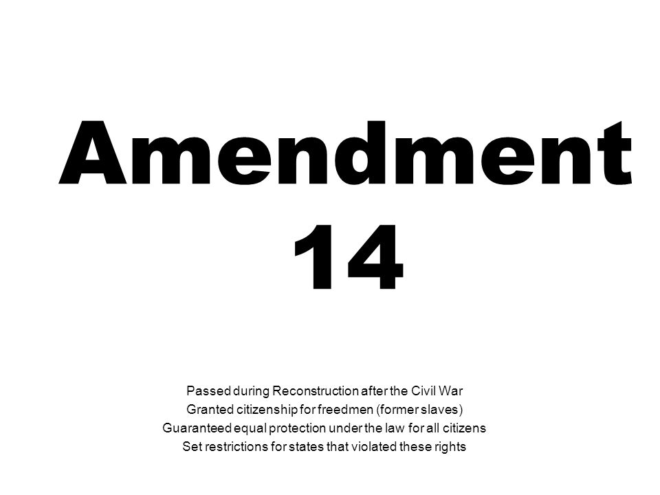 Amendment 14 Passed during Reconstruction after the Civil War Granted citizenship for freedmen (former slaves) Guaranteed equal protection under the law for all citizens Set restrictions for states that violated these rights
