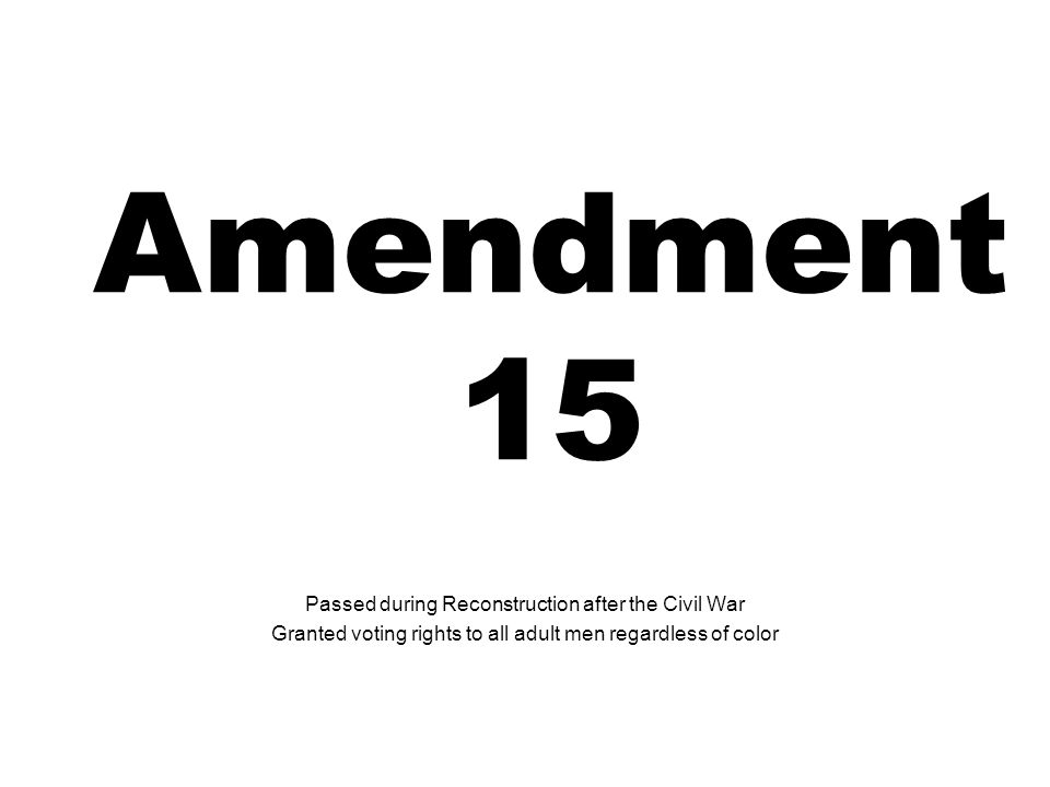 Amendment 15 Passed during Reconstruction after the Civil War Granted voting rights to all adult men regardless of color