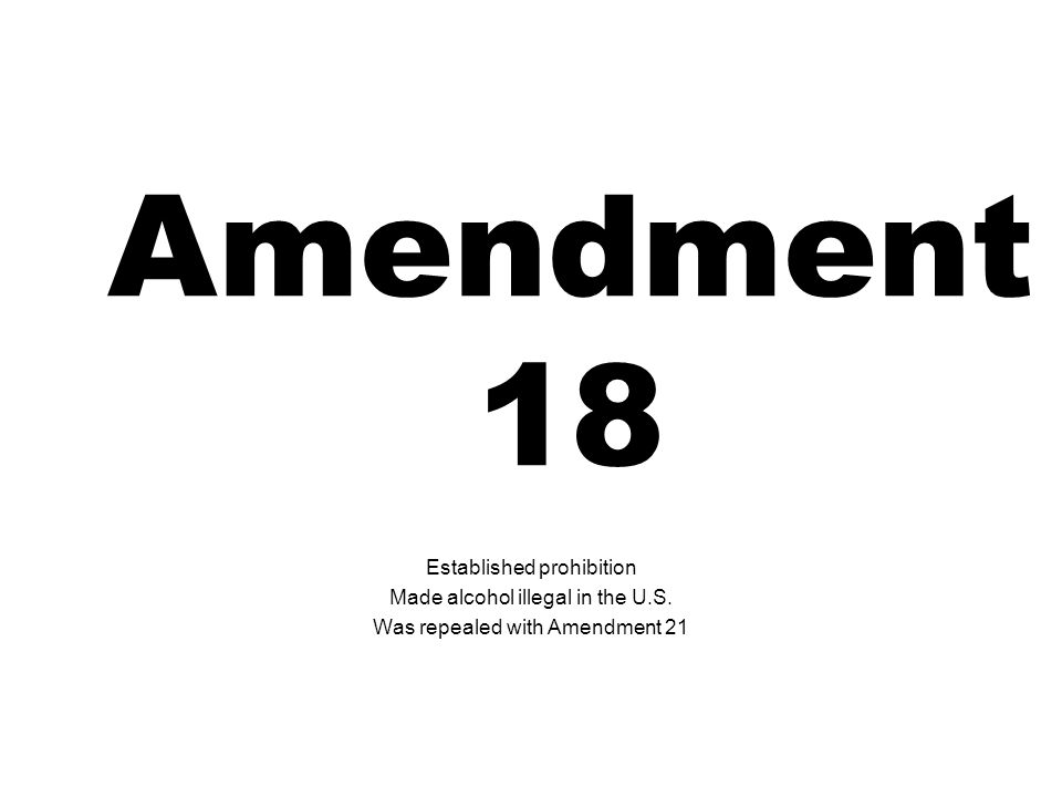 Amendment 18 Established prohibition Made alcohol illegal in the U.S. Was repealed with Amendment 21