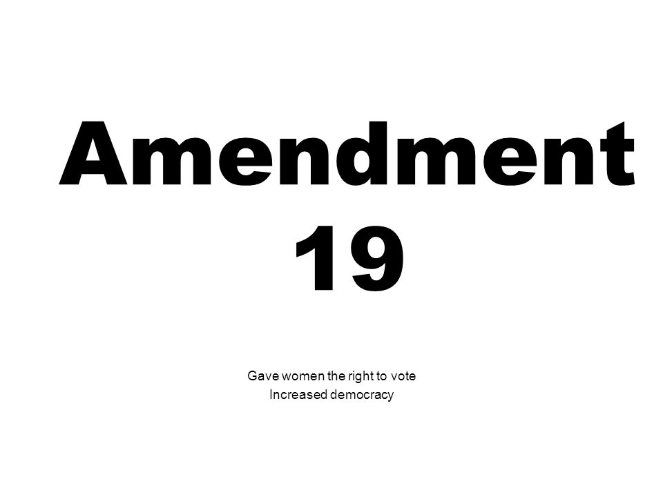 Amendment 19 Gave women the right to vote Increased democracy