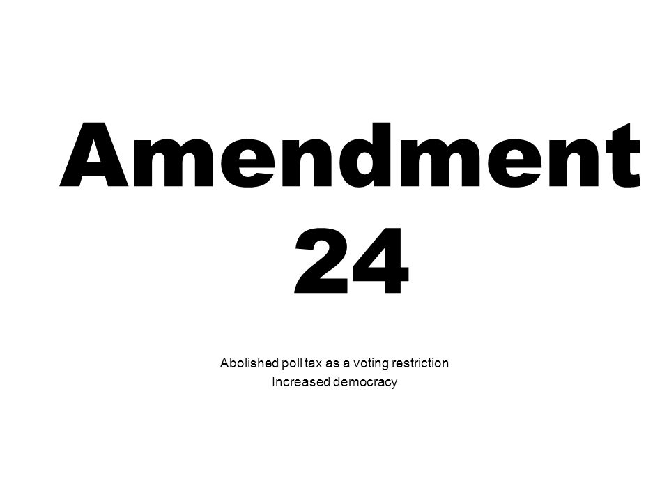 Amendment 24 Abolished poll tax as a voting restriction Increased democracy