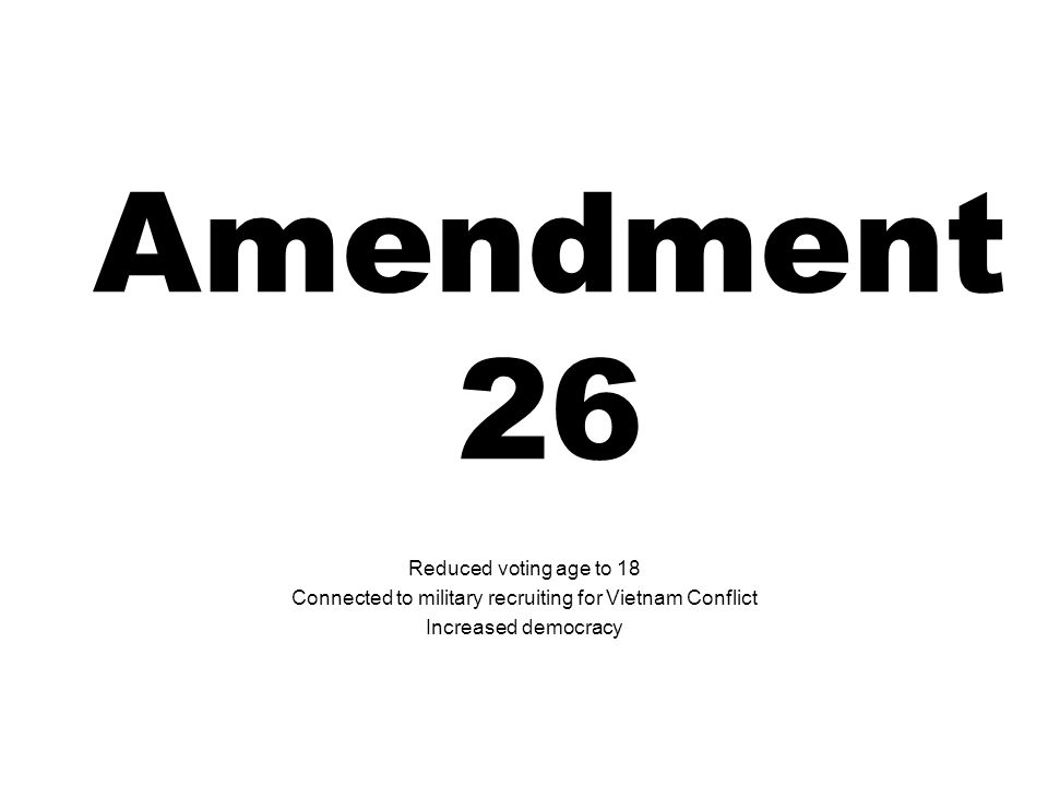 Amendment 26 Reduced voting age to 18 Connected to military recruiting for Vietnam Conflict Increased democracy