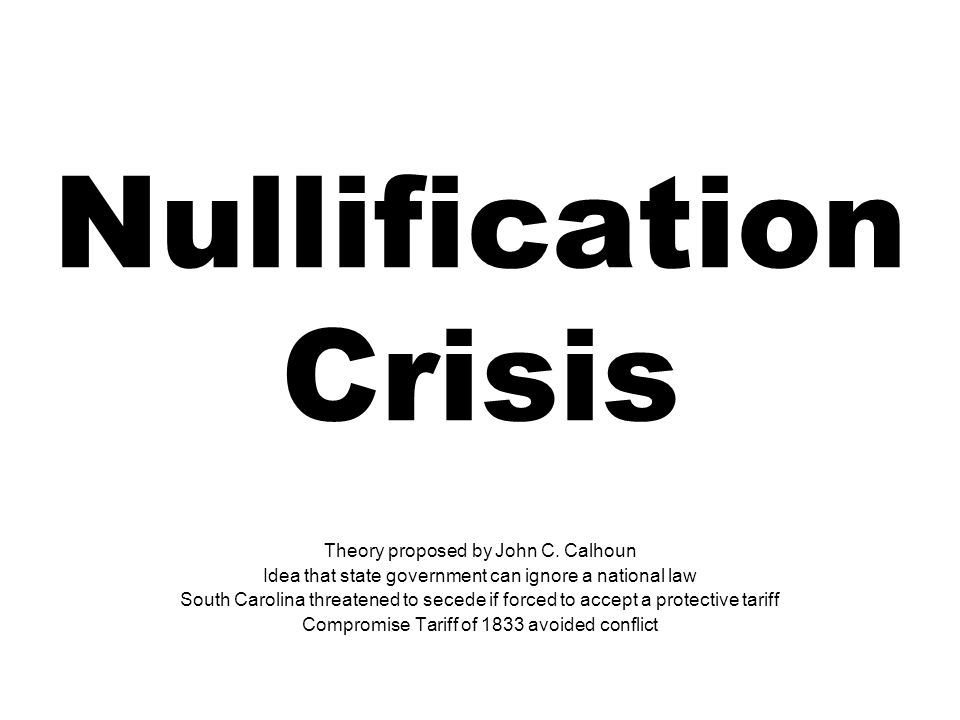 Nullification Crisis Theory proposed by John C. Calhoun Idea that state government can ignore a national law South Carolina threatened to secede if fo