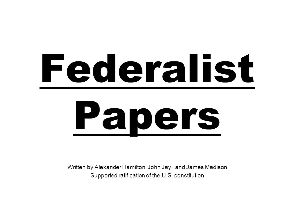 Federalist Papers Written by Alexander Hamilton, John Jay, and James Madison Supported ratification of the U.S.