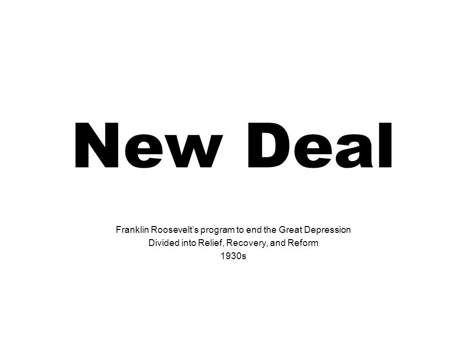 New Deal Franklin Roosevelts program to end the Great Depression Divided into Relief, Recovery, and Reform 1930s