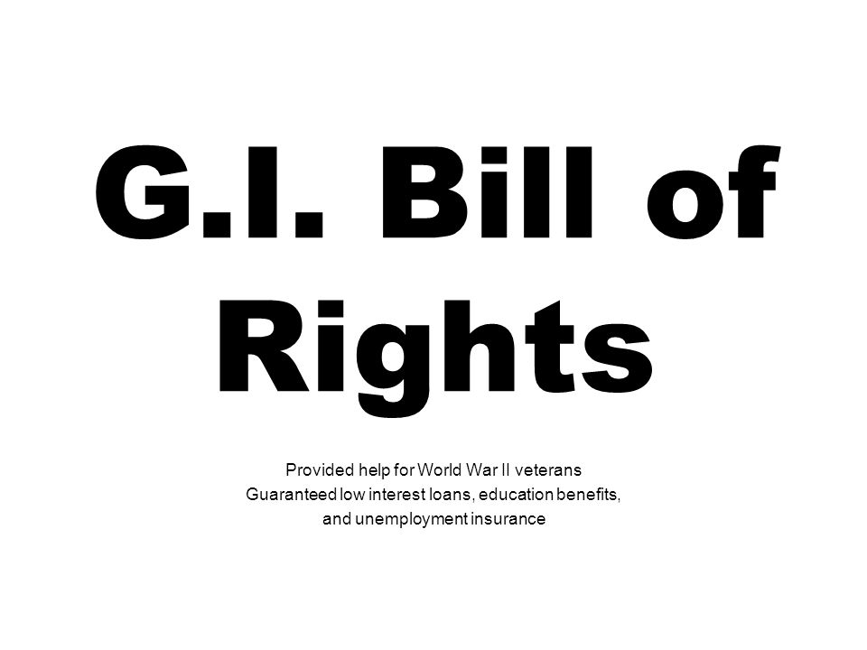 G.I. Bill of Rights Provided help for World War II veterans Guaranteed low interest loans, education benefits, and unemployment insurance