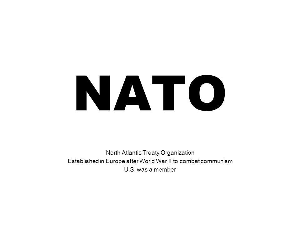 NATO North Atlantic Treaty Organization Established in Europe after World War II to combat communism U.S. was a member