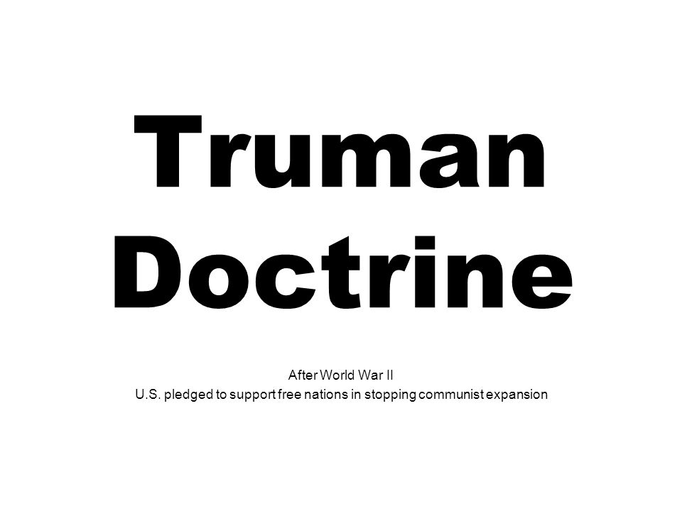Truman Doctrine After World War II U.S. pledged to support free nations in stopping communist expansion