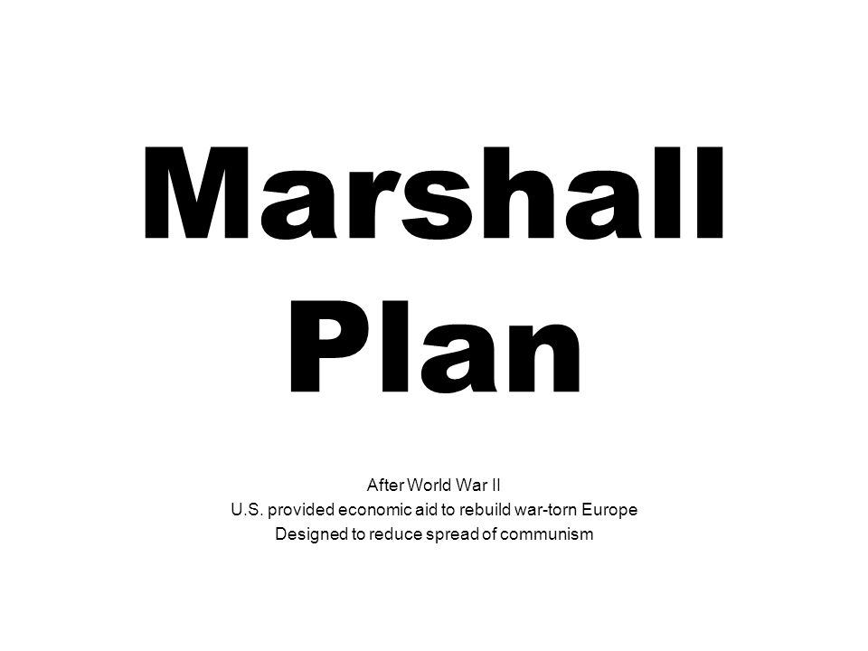 Marshall Plan After World War II U.S. provided economic aid to rebuild war-torn Europe Designed to reduce spread of communism