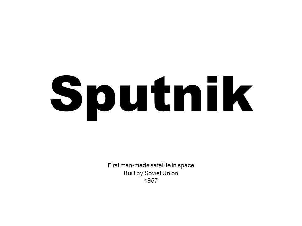 Sputnik First man-made satellite in space Built by Soviet Union 1957