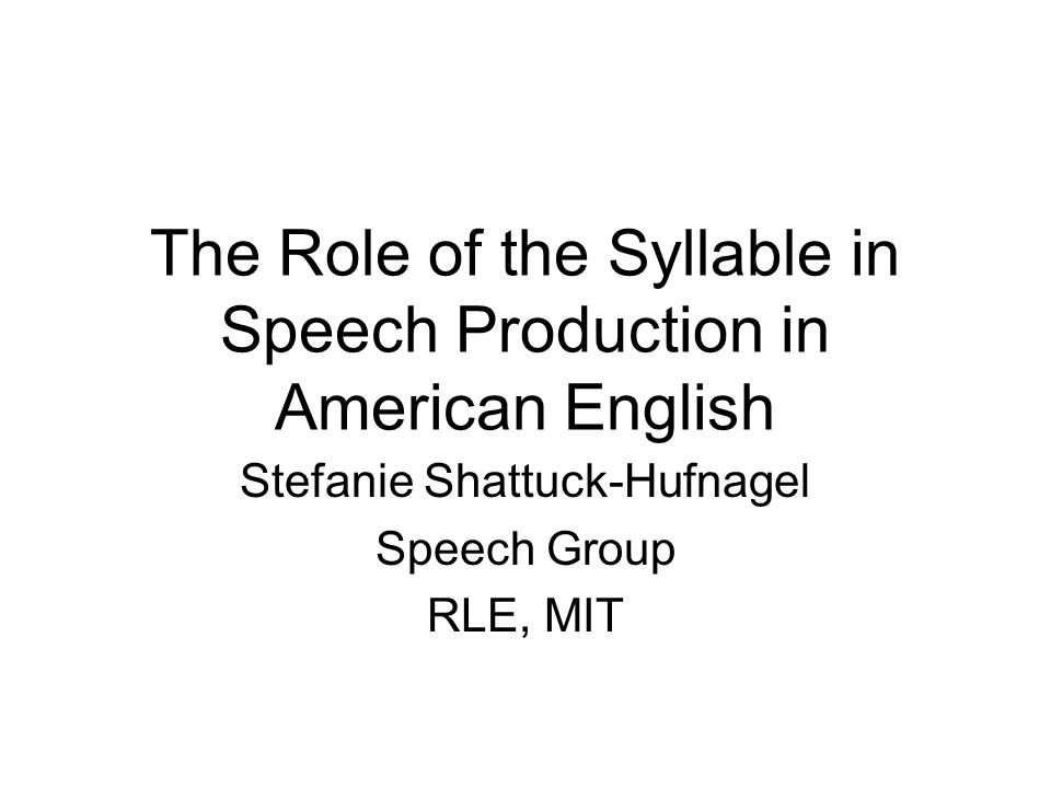 The Role of the Syllable in Speech Production Stefanie Shattuck-Hufnagel Speech Group RLE, MIT