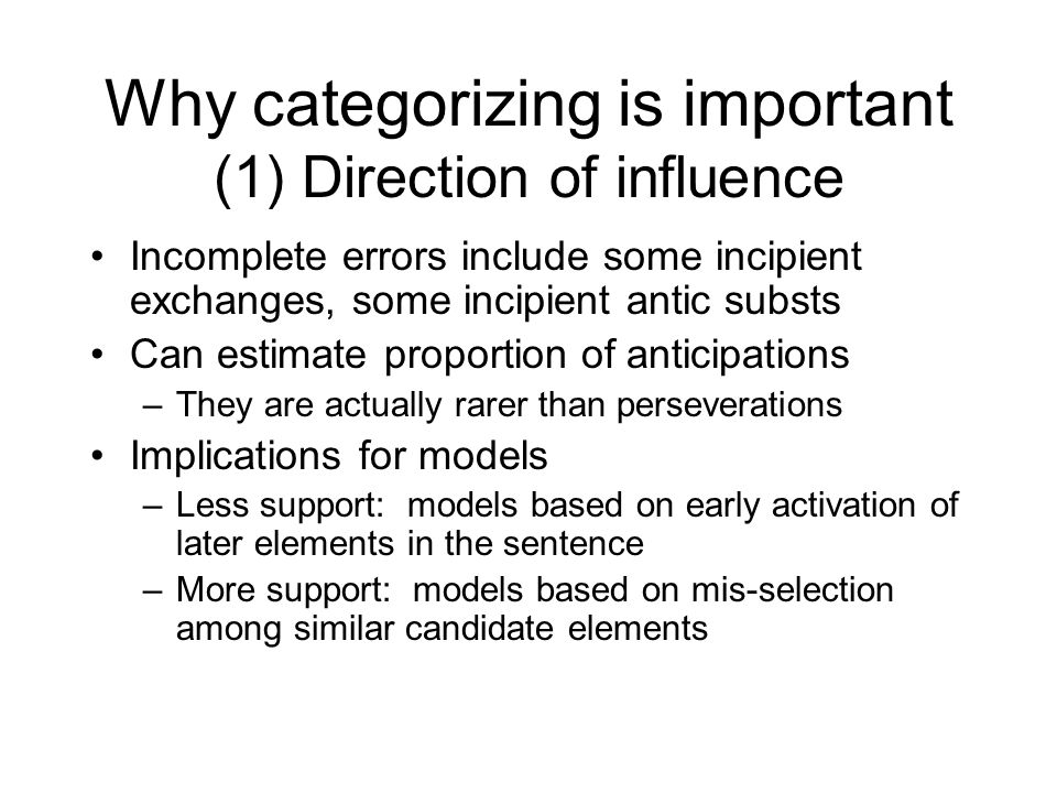 Why categorizing is important (1) Direction of influence Claim: Anticipations are more common than perseverations –Compare position preference for: Complete exchanges: shop talk -> top shalk Complete anticipations: -> top talk Incompletes: -> top---shop talk –Results: Exchanges 70-80% word-initial Cs Anticipations 40-50% word-initial Cs Incompletes: intermediate