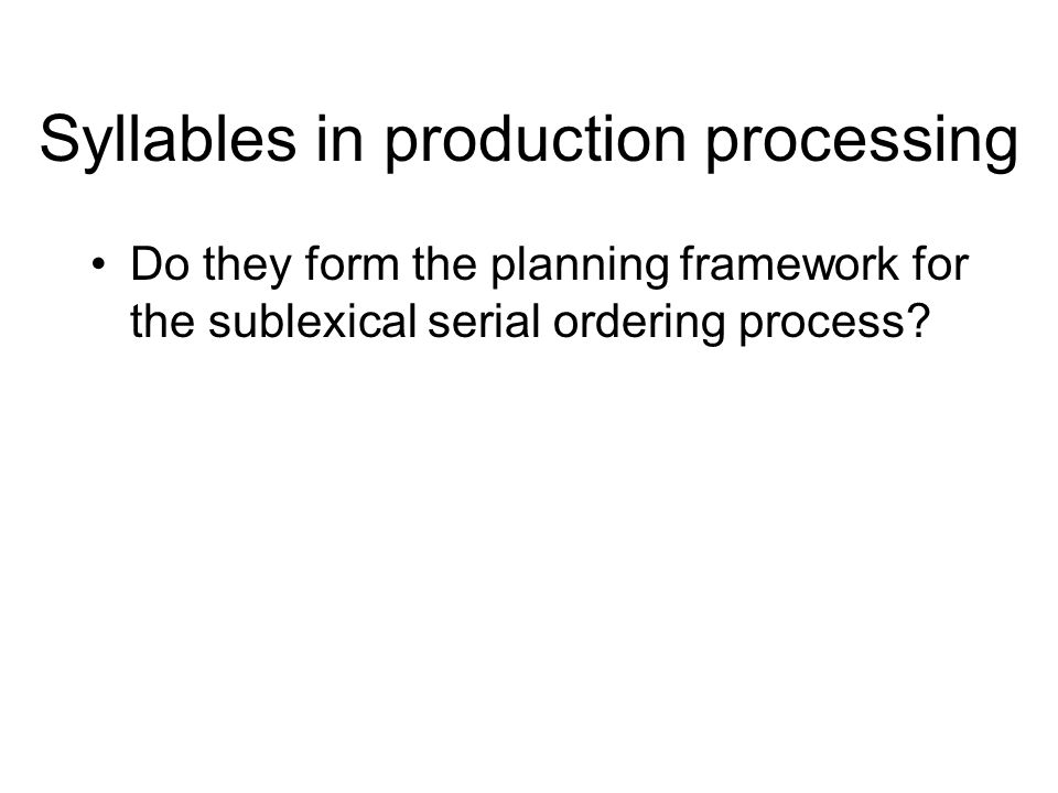 Outline The syllable seems obvious as a unit –But, caveats Role of the syllable in production processing –Units of serial ordering –Phonological planning framework –Units of stored motor programs New ideas and methods