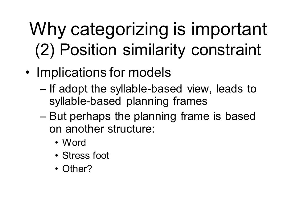 Why categorizing is important (2) Position similarity constraint Syllable position similarity constraint on errors: Interacting error segments share syllable position Onsets with onsets, nuclei with nuclei, etc.